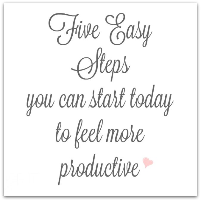 Five Easy Steps you can start today to feel more productive